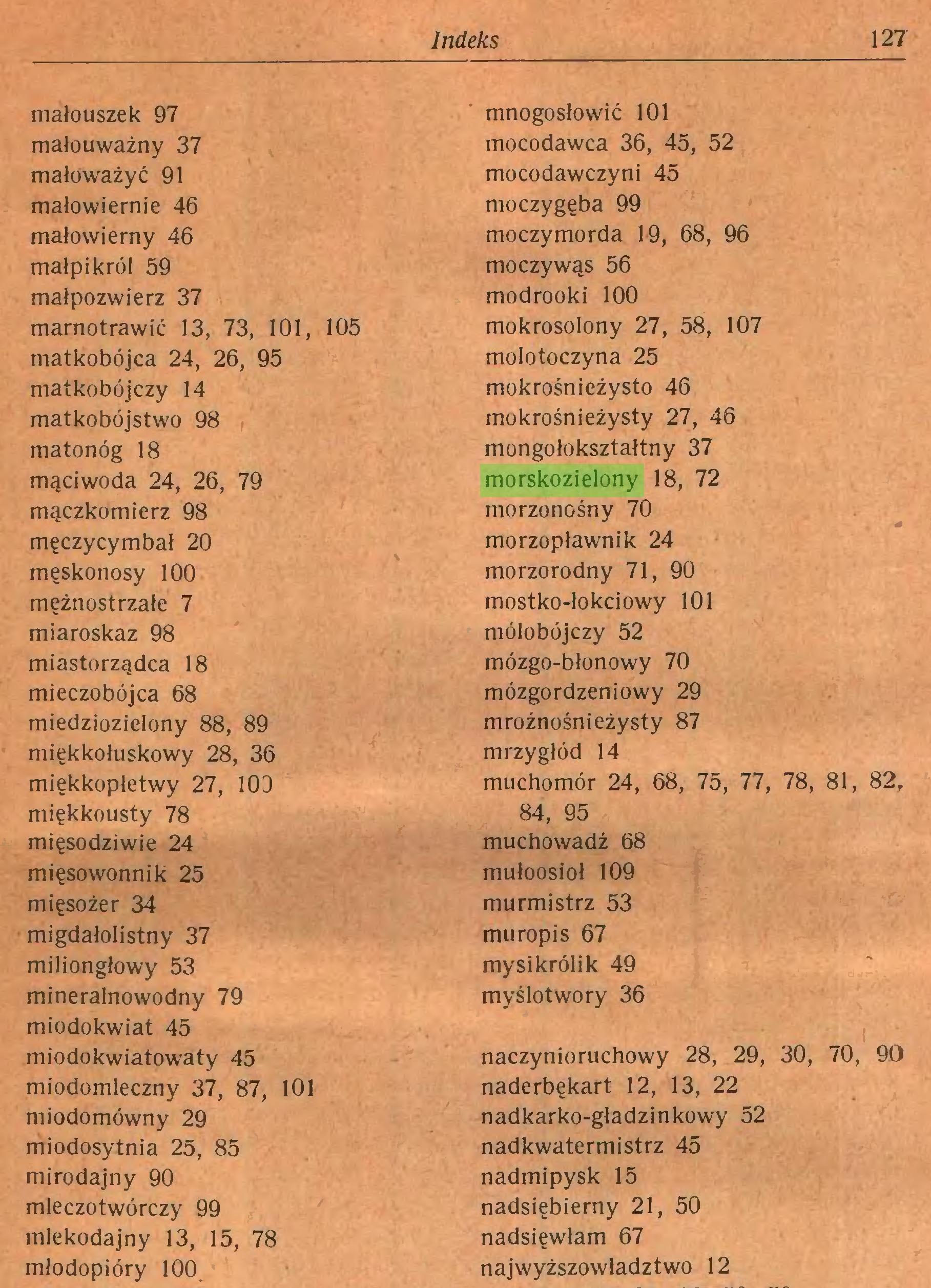 (...) Indeks 127 małouszek 97 mało uważny 37 małoważyć 91 małowiernie 46 małowierny 46 małpikról 59 małpozwierz 37 marnotrawić 13, 73, 101, 105 matkobójca 24, 26, 95 matkobójczy 14 matkobójstwo 98 matonóg 18 mąciwoda 24, 26, 79 mączkomierz 98 męczycymbał 20 męskonosy 100 mężnostrzałe 7 miaroskaz 98 miastorządca 18 mieczobójca 68 miedziozielony 88, 89 miękkołuskowy 28, 36 miękkopłetwy 27, 103 miękkousty 78 mięsodziwie 24 mięsowonnik 25 mięsożer 34 migdałolistny 37 milionglowy 53 mineralnowodny 79 miodokwiat 45 mnogosłowić 101 mocodawca 36, 45, 52 mocodawczyni 45 moczygęba 99 moczymorda 19, 68, 96 moczywąs 56 modrooki 100 mokrosolony 27, 58, 107 molotoczyna 25 mokrośnieżysto 46 mokrośnieżysty 27, 46 mongołokształtny 37 morskozielony 18, 72 morzonośny 70 morzopławnik 24 morzorodny 71, 90 mostko-łokciowy 101 mólobójczy 52 mózgo-błonowy 70 mózgordzeniowy 29 mroźnośnieżysty 87 mrzygłód 14 muchomor 24, 68, 75, 77, 78, 81, 82, 84, 95 muchowadź 68 mułoosioł 109 murmistrz 53 muropis 67 mysikrólik 49 myślotwory 36 miodokwiatowaty 45 miodomleczny 37, 87, 101 miodomówny 29 miodosytnia 25, 85 mirodajny 90 mleczotwórczy 99 mlekodajny 13, 15, 78 młodopióry 100...
