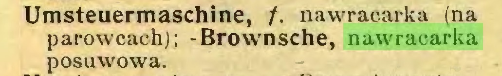 (...) Umsteuermaschine, /. nawracarka (na parowcach); -Brownsche, nawracarka posuwowa...