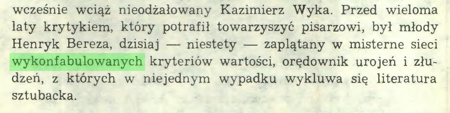 (...) wcześnie wciąż nieodżałowany Kazimierz Wyka. Przed wieloma laty krytykiem, który potrafił towarzyszyć pisarzowi, był młody Henryk Bereza, dzisiaj — niestety — zaplątany w misterne sieci wykonfabulowanych kryteriów wartości, orędownik urojeń i złudzeń, z których w niejednym wypadku wykluwa się literatura sztubacka...