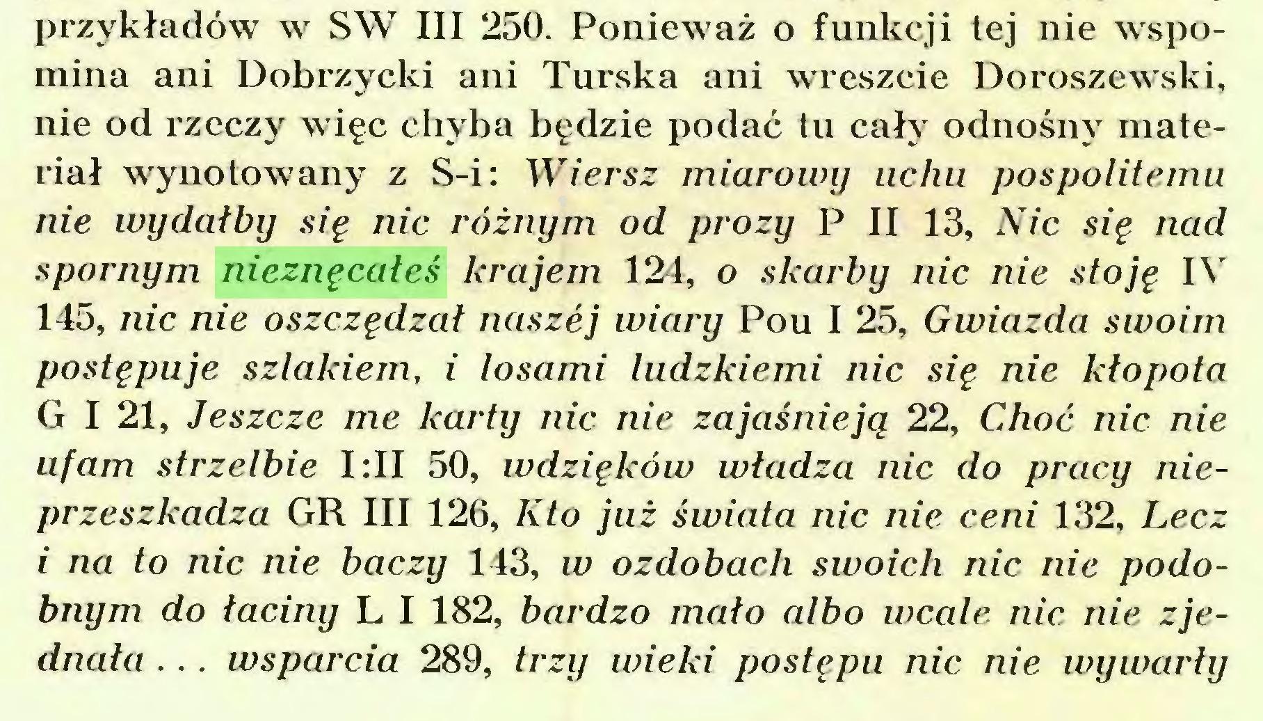 (...) przykładów w SW III 250. Ponieważ o funkcji tej nie wspomina ani Dobrzycki ani Turska ani wreszcie Doroszewski, nie od rzeczy więc chyba będzie podać tu cały odnośny materiał wynotowany z S-i: Wiersz miarowy uchu pospolitemu nie wydałby się nic różnym od prozy P II 13, Nic się nad spornym nieznęcałeś krajem 124, o skarby nic nie stoję IV 145, nic nie oszczędzał naszej wiary Pou I 25, Gwiazda swoim postępuje szlakiem, i losami ludzkiemi nic się nie kłopota G I 21, Jeszcze me karty nic nie zajaśnieją 22, Choć nic nie ufam strzelbie I:II 50, wdzięków władza nic do pracy nieprzeszkadza GR III 126, Kto już świata nic nie ceni 132, Lecz i na to nic nie baczy 143, w ozdobach swoich nic nie podobnym do łaciny L I 182, bardzo mało albo wcale nic nie zjednała ... wsparcia 289, trzy wieki postępu nic nie wywarły...