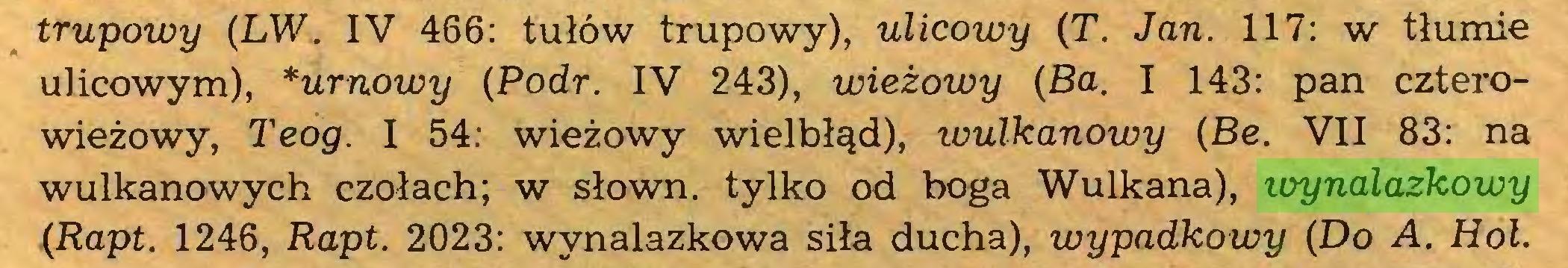(...) trupowy (LW, IV 466: tułów trupowy), ulicowy (T. Jan. 117: w tłumie ulicowym), *urnowy (Podr. IV 243), wieżowy (Ba. I 143: pan czterowieżowy, Teog. I 54: wieżowy wielbłąd), wulkanowy (Be. VII 83: na wulkanowych czołach; w słown. tylko od boga Wulkana), wynalazkowy (Rapt. 1246, Rapt. 2023: wynalazkowa siła ducha), wypadkowy (Do A. Hol...