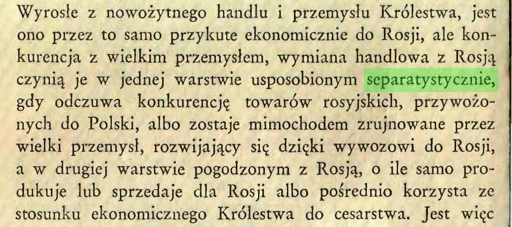 (...) Wyrosłe z nowożytnego handlu i przemysłu Królestwa, jest ono przez to samo przykute ekonomicznie do Rosji, ale konkurencja z wielkim przemysłem, wymiana handlowa z Rosją czynią je w jednej warstwie usposobionym separatystycznie, gdy odczuwa konkurencję towarów rosyjskich, przywożonych do Polski, albo zostaje mimochodem zrujnowane przez wielki przemysł, rozwijający się dzięki wywozowi do Rosji, a w drugiej warstwie pogodzonym z Rosją, o ile samo produkuje lub sprzedaje dla Rosji albo pośrednio korzysta ze stosunku ekonomicznego Królestwa do cesarstwa. Jest więc...