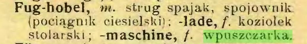 (...) Fug-hobel, m. strug spajak, spojownik (pociągnik ciesielski); -lade,/, koziołek stolarski; -maschine, /. wpuszczarka...