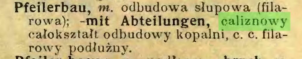 (...) Pfeilerbau, m. odbudowa słupowa (filarowa); -mit Abteilungen, caliznowy całokształt odbudowy kopalni, c. c. filarowy podłużny...