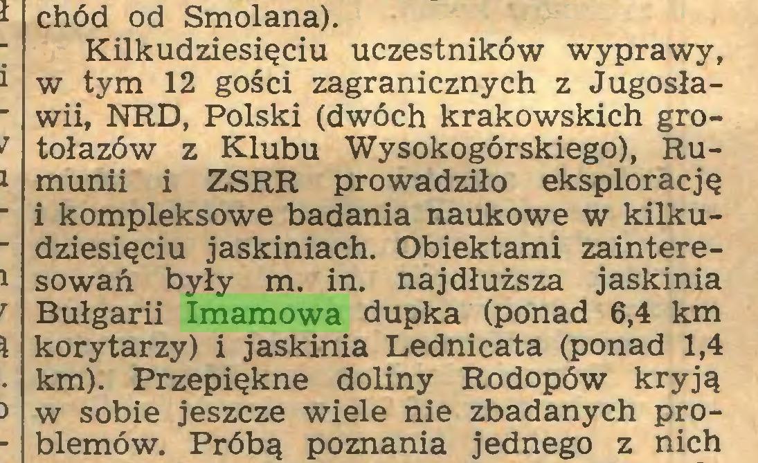 (...) chód od Smolana). Kilkudziesięciu uczestników wyprawy, w tym 12 gości zagranicznych z Jugosławii, NRD, Polski (dwóch krakowskich grotołazów z Klubu Wysokogórskiego), Rumunii i ZSRR prowadziło eksplorację i kompleksowe badania naukowe w kilkudziesięciu jaskiniach. Obiektami zainteresowań były m. in. najdłuższa jaskinia Bułgarii Imamowa dupka (ponad 6,4 km korytarzy) i jaskinia Lednicata (ponad 1,4 km). Przepiękne doliny Rodopów kryją w sobie jeszcze wiele nie zbadanych problemów. Próbą poznania jednego z nich...