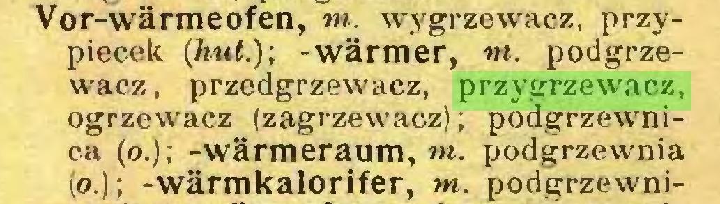 (...) Vor-wärmeofen, tn. wygrzewacz, przypiecek (hut.); -wärmer, tn. podgrzewacz, przedgrzewacz, przygrzewacz, ogrzewacz (zagrzewacz); podgrzewnica (o.); -Wärmeraum, m. podgrzewnia (o.); -wärmkalorifer, tn. podgrzewni...
