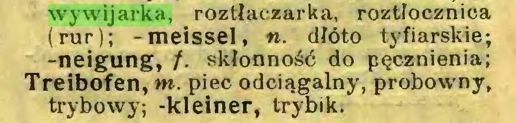 (...) wywijarka, roztłaczarka, roztłocznica (rur); -meissel, «. dłóto tyfiarskie; -neigung, /. skłonność do pęcznienia; Treibofen, m. piec odciągalny, probowny, trybowy; -kleiner, trybik...