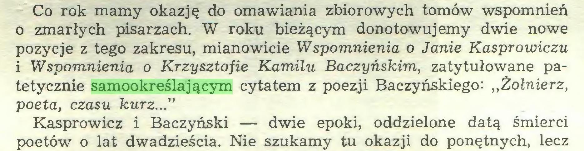 """(...) Co rok mamy okazję do omawiania zbiorowych tomów wspomnień 0 zmarłych pisarzach. W roku bieżącym donotowujemy dwie nowe pozycje z tego zakresu, mianowicie Wspomnienia o Janie Kasprowiczu 1 Wspomnienia o Krzysztofie Kamilu Baczyńskim, zatytułowane patetycznie samookreślającym cytatem z poezji Baczyńskiego: ,,Żołnierz, poeta, czasu kurz..."""" Kasprowicz i Baczyński — dwie epoki, oddzielone datą śmierci poetów o lat dwadzieścia. Nie szukamy tu okazji do ponętnych, lecz..."""