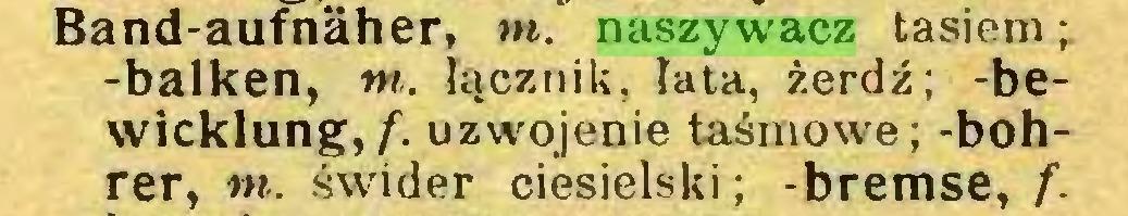 (...) Band-aufnaher, m. naszywacz tasiem; -balken, tn. łącznik, łata, żerdź; -bewicklung, f. uzwojenie taśmowe; -bohrer, tn. świder ciesielski; -bremse, f...