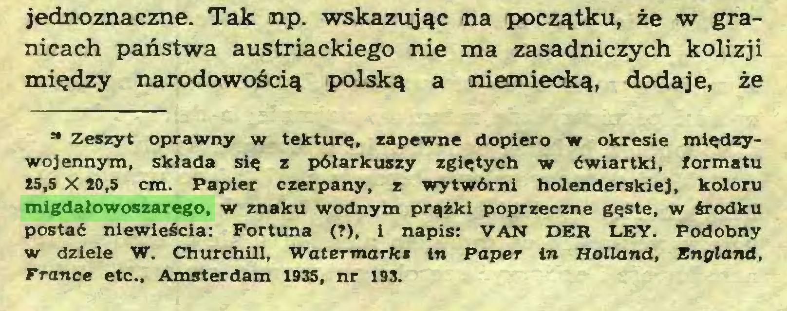 (...) jednoznaczne. Tak np. wskazując na początku, że w granicach państwa austriackiego nie ma zasadniczych kolizji między narodowością polską a ¡niemiecką, dodaje, że M Zeszyt oprawny w tekturę, zapewne dopiero w okresie międzywojennym, składa się z półarkuszy zgiętych w ćwiartki, formatu 15,5 X 20,5 cm. Papier czerpany, z wytwórni holenderskiej, koloru migdałowoszarego, w znaku wodnym prążki poprzeczne gęste, w środku postać niewieścia: Fortuna (?), i napis: VAN DER LEY. Podobny w dziele W. ChurchUl, Watermark» tn Paper in Holland, England, France etc., Amsterdam 1935, nr 193...