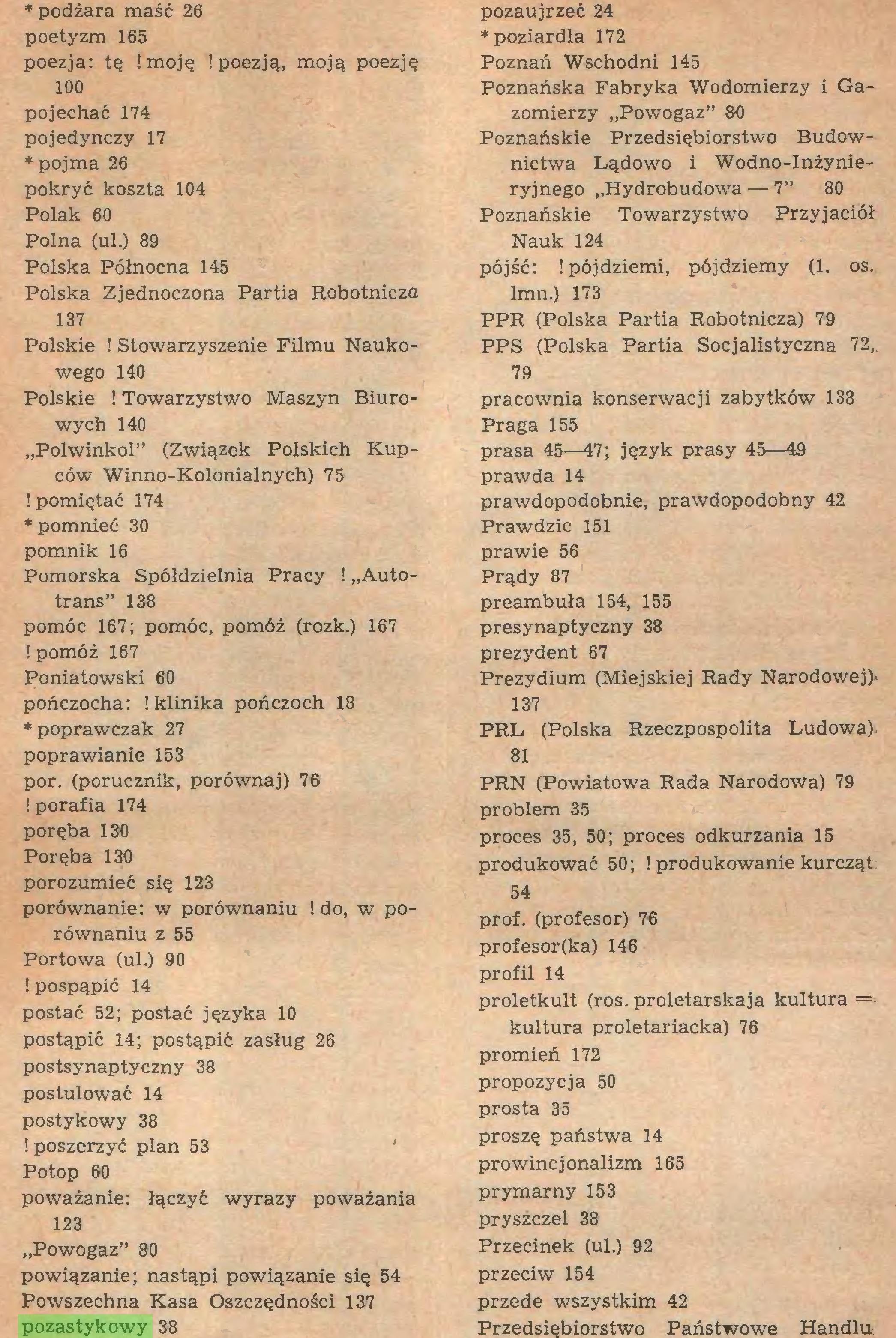 """(...) ! poszerzyć plan 53 Potop 60 poważanie: łączyć wyrazy poważania 123 """"Powogaz"""" 86 powiązanie; nastąpi powiązanie się 54 Powszechna Kasa Oszczędności 137 pozastykowy 38 pozaujrzeć 24 *poziardla 172 Poznań Wschodni 145 Poznańska Fabryka Wodomierzy i Gazomierzy """"Powogaz"""" 86 Poznańskie Przedsiębiorstwo Budownictwa Lądowo i Wodno-Inżynieryjnego """"Hydrobudowa — 7"""" 80 Poznańskie Towarzystwo Przyjaciół Nauk 124 pójść: ¡pójdziemi, pójdziemy (1. os..."""
