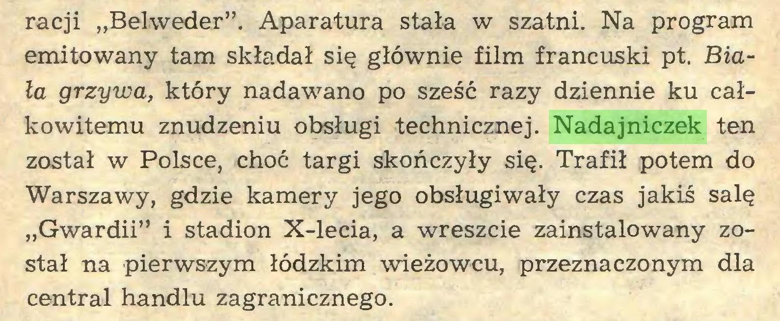 """(...) racji """"Belweder"""". Aparatura stała w szatni. Na program emitowany tam składał się głównie film francuski pt. Biała grzywa, który nadawano po sześć razy dziennie ku całkowitemu znudzeniu obsługi technicznej. Nadajniczek ten został w Polsce, choć targi skończyły się. Trafił potem do Warszawy, gdzie kamery jego obsługiwały czas jakiś salę """"Gwardii"""" i stadion X-lecia, a wreszcie zainstalowany został na pierwszym łódzkim wieżowcu, przeznaczonym dla central handlu zagranicznego..."""