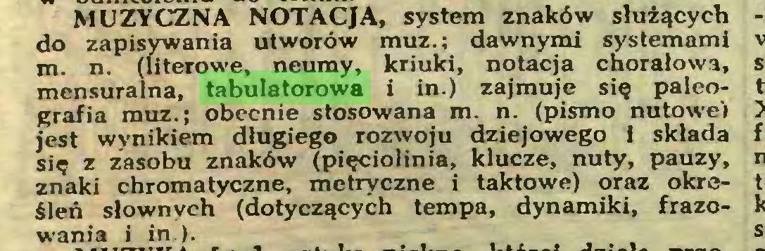 (...) MUZYCZNA NOTACJA, system znaków służących do zapisywania utworów muz.; dawnymi systemami m. n. (literowe, neumy, kriuki, notacja chorałowa, mensuralna, tabulatorowa i in.) zajmuje się paleografía muz.; obecnie stosowana m. n. (pismo nutowe) jest wynikiem długiego rozwoju dziejowego 1 składa się z zasobu znaków (pięciolinia, klucze, nuty, pauzy, znaki chromatyczne, metryczne i taktowe) oraz określeń słownych (dotyczących tempa, dynamiki, frazowania i in )...