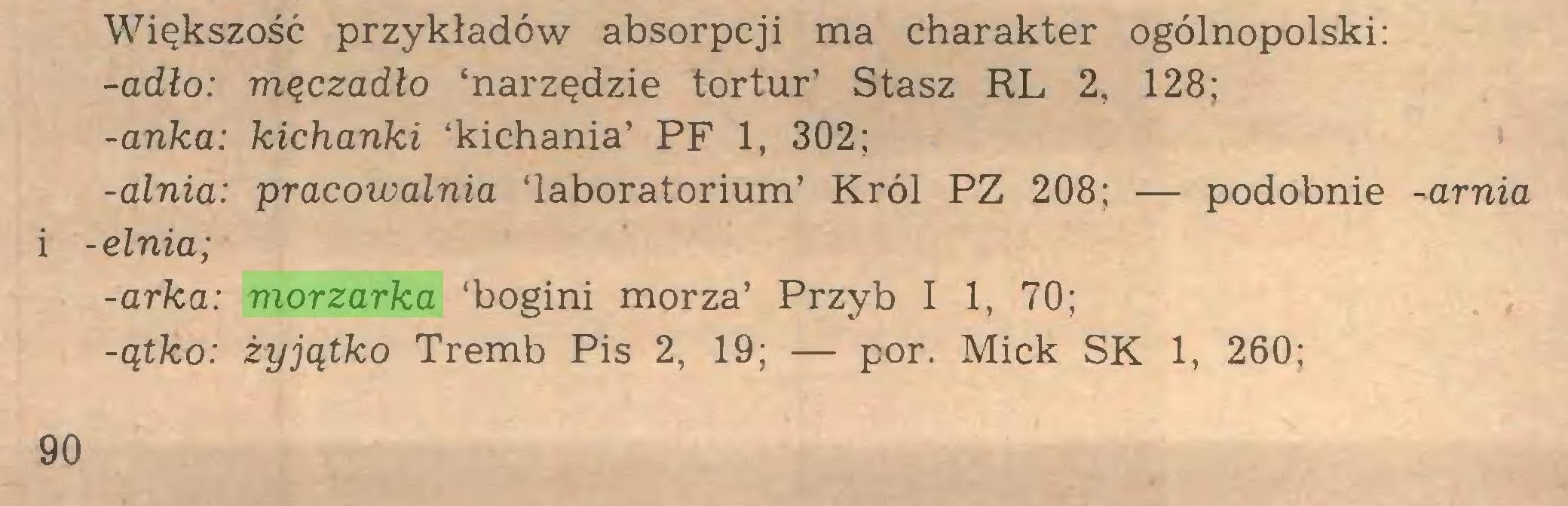 (...) Większość przykładów absorpcji ma charakter ogólnopolski: -adło: męczadło 'narzędzie tortur' Stasz RL 2, 128; -anka: kichanki 'kichania' PF 1, 302; -alnia: pracowalnia 'laboratorium' Król PZ 208; — podobnie -arnia i -elnia; -arka: morzarka 'bogini morza' Przyb I 1, 70; -ątko: żyjątko Tremb Pis 2, 19; — por. Mick SK 1, 260; 90...