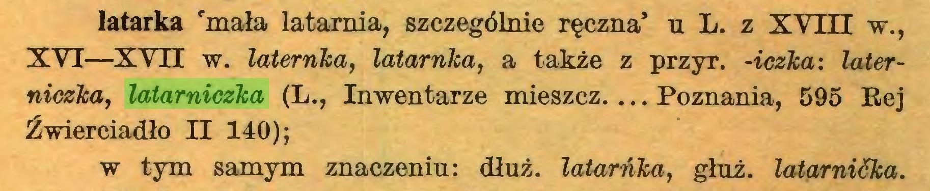 (...) latarka 'mała latarnia, szczególnie ręczna' u L. z XVITT w., XYI—XVH w. laternka, latarnka, a także z przyr. -iczka: taterniczka, latarniczka (L., Inwentarze mieszcz. ... Poznania, 595 Rej Źwierciadło II 140); w tym samym znaczeniu: dłuż. latarńka, głuż. latarnićka...