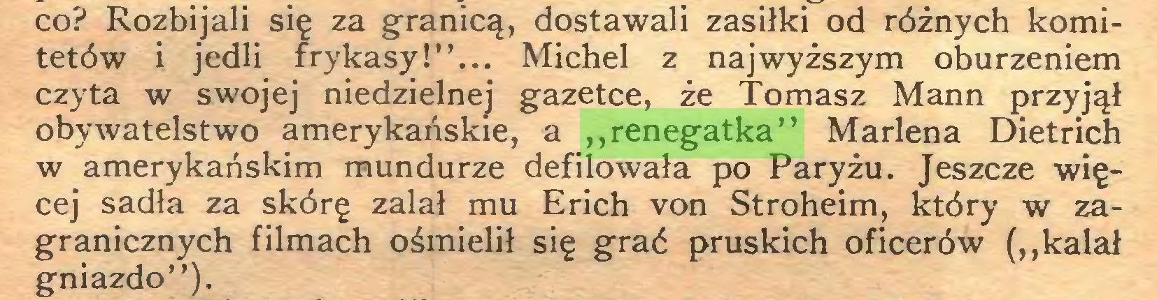 """(...) co? Rozbijali się za granicą, dostawali zasiłki od różnych komitetów i jedli frykasy!""""... Michel z najwyższym oburzeniem czyta w swojej niedzielnej gazetce, że Tomasz Mann przyjął obywatelstwo amerykańskie, a """"renegatka"""" Marlena Dietrich w amerykańskim mundurze defilowała po Paryżu. Jeszcze więcej sadła za skórę zalał mu Erich von Stroheim, który w zagranicznych filmach ośmielił się grać pruskich oficerów (""""kalał gniazdo"""")..."""