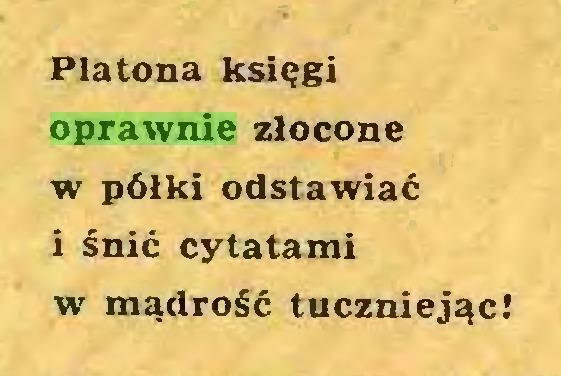 (...) Platona księgi oprawnie złocone w półki odstawiać i śnić cytatami w mądrość tuczniejąc!...