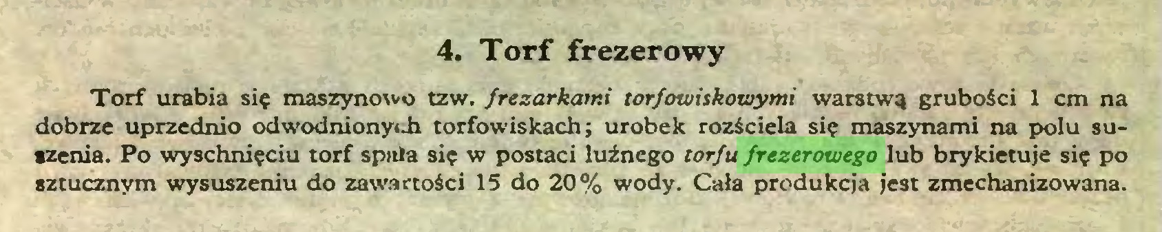 (...) 4. Torf frezerowy Torf urabia się maszynowo tzw. frezarkami torfowiskowymi warstwą grubości 1 cm na dobrze uprzednio odwodnionyi.h torfowiskach; urobek rozściela się maszynami na polu suszenia. Po wyschnięciu torf spala się w postaci luźnego torfu frezerowego lub brykietuje się po sztucznym wysuszeniu do zawartości 15 do 20% wody. Cała produkcja jest zmechanizowana...