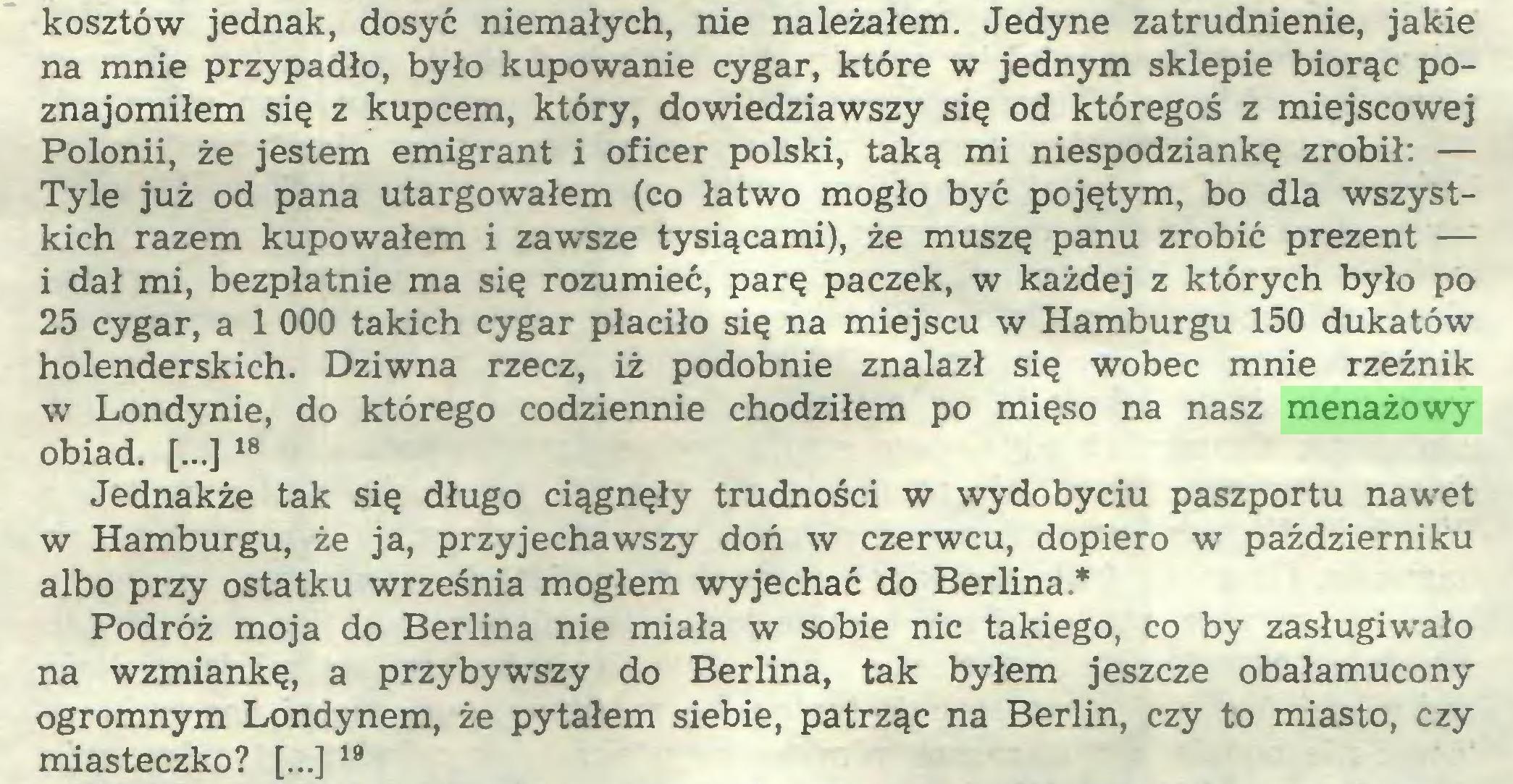 (...) kosztów jednak, dosyć niemałych, nie należałem. Jedyne zatrudnienie, jakie na mnie przypadło, było kupowanie cygar, które w jednym sklepie biorąc poznajomiłem się z kupcem, który, dowiedziawszy się od któregoś z miejscowej Polonii, że jestem emigrant i oficer polski, taką mi niespodziankę zrobił: — Tyle już od pana utargowałem (co łatwo mogło być pojętym, bo dla wszystkich razem kupowałem i zawsze tysiącami), że muszę panu zrobić prezent — i dał mi, bezpłatnie ma się rozumieć, parę paczek, w każdej z których było po 25 cygar, a 1 000 takich cygar płaciło się na miejscu w Hamburgu 150 dukatów holenderskich. Dziwna rzecz, iż podobnie znalazł się wobec mnie rzeźnik w Londynie, do którego codziennie chodziłem po mięso na nasz menażowy obiad. [...] 18 Jednakże tak się długo ciągnęły trudności w wydobyciu paszportu nawet w Hamburgu, że ja, przyjechawszy doń w czerwcu, dopiero w październiku albo przy ostatku września mogłem wyjechać do Berlina* Podróż moja do Berlina nie miała w sobie nic takiego, co by zasługiwało na wzmiankę, a przybywszy do Berlina, tak byłem jeszcze obałamucony ogromnym Londynem, że pytałem siebie, patrząc na Berlin, czy to miasto, czy miasteczko? [...] 19...