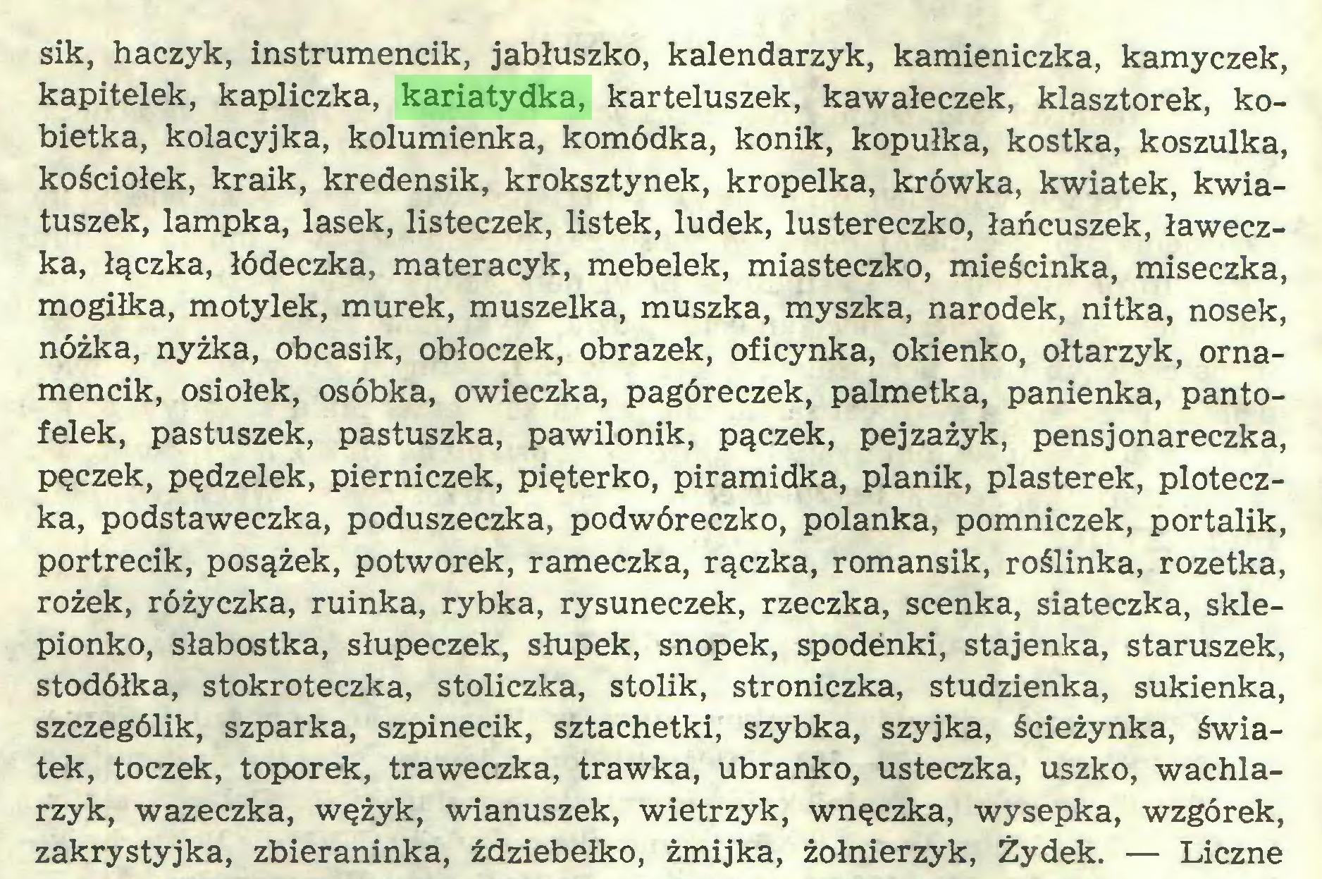 (...) sik, haczyk, instrumencik, jabłuszko, kalendarzyk, kamieniczka, kamyczek, kapitelek, kapliczka, kariatydka, karteluszek, kawałeczek, klasztorek, kobietka, kolacyjka, kolumienka, komódka, konik, kopułka, kostka, koszulka, kościółek, kraik, kredensik, kroksztynek, kropelka, krówka, kwiatek, kwiatuszek, lampka, lasek, listeczek, listek, ludek, lustereczko, łańcuszek, ławeczka, łączka, łódeczka, materacyk, mebelek, miasteczko, mieścinka, miseczka, mogiłka, motylek, murek, muszelka, muszka, myszka, narodek, nitka, nosek, nóżka, nyżka, obcasik, obłoczek, obrazek, oficynka, okienko, ołtarzyk, ornamencik, osiołek, osóbka, owieczka, pagóreczek, palmetka, panienka, pantofelek, pastuszek, pastuszka, pawilonik, pączek, pejzażyk, pensjonareczka, pęczek, pędzelek, pierniczek, pięterko, piramidka, planik, plasterek, ploteczka, podstaweczka, poduszeczka, podwóreczko, polanka, pomniczek, portalik, portrecik, posążek, potworek, rameczka, rączka, romansik, roślinka, rozetka, rożek, różyczka, ruinka, rybka, rysuneczek, rzeczka, scenka, siateczka, sklepionko, słabostka, słupeczek, słupek, snopek, spodenki, stajenka, staruszek, stodółka, stokroteczka, stoliczka, stolik, stroniczka, studzienka, sukienka, szczególik, szparka, szpinecik, sztachetki, szybka, szyjka, ścieżynka, światek, toczek, toporek, traweczka, trawka, ubranko, usteczka, uszko, wachlarzyk, wazeczka, wężyk, wianuszek, wietrzyk, wnęczka, wysepka, wzgórek, zakrystyjka, zbieraninka, ździebełko, żmijka, żołnierzyk, Żydek. — Liczne...