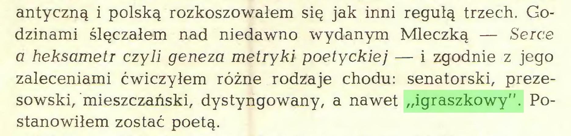 """(...) antyczną i polską rozkoszowałem się jak inni regułą trzech. Godzinami ślęczałem nad niedawno wydanym Mleczką — Serce a heksametr czyli geneza metryki poetyckiej — i zgodnie z jego zaleceniami ćwiczyłem różne rodzaje chodu: senatorski, prezesowski, mieszczański, dystyngowany, a nawet """"igraszkowy"""". Postanowiłem zostać poetą..."""