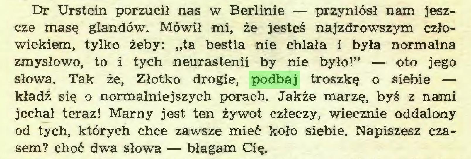 """(...) Dr Urstein porzucił nas w Berlinie — przyniósł nam jeszcze masę glandów. Mówił mi, że jesteś najzdrowszym człowiekiem, tylko żeby: """"ta bestia nie chlała i była normalna zmysłowo, to i tych neurastenii by nie było!"""" — oto jego słowa. Tak że, Złotko drogie, podbaj troszkę o siebie — kładź się o normalniejszych porach. Jakże marzę, byś z nami jechał teraz! Marny jest ten żywot człeczy, wiecznie oddalony od tych, których chce zawsze mieć koło siebie. Napiszesz czasem? choć dwa słowa — błagam Cię..."""