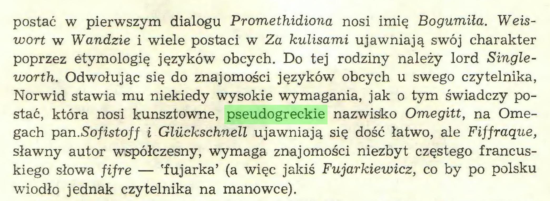 (...) postać w pierwszym dialogu Promethidiona nosi imię Bogumiła. Weiswort w Wandzie i wiele postaci w Za kulisami ujawniają swój charakter poprzez etymologię języków obcych. Do tej rodziny należy lord Singleworth. Odwołując się do znajomości języków obcych u swego czytelnika, Norwid stawia mu niekiedy wysokie wymagania, jak o tym świadczy postać, która nosi kunsztowne, pseudogreckie nazwisko Omegitt, na Omegach pan.Sofistoff i Gluckschnell ujawniają się dość łatwo, ale Fiffraąue, sławny autor współczesny, wymaga znajomości niezbyt częstego francuskiego słowa fifre — 'fujarka' (a więc jakiś Fujarkiewicz, co by po polsku wiodło jednak czytelnika na manowce)...