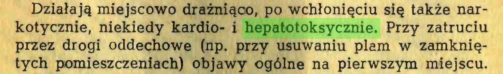 (...) Działają miejscowo drażniąco, po wchłonięciu się także narkotycznie, niekiedy kardio- i hepatotoksycznie. Przy zatruciu przez drogi oddechowe (np. przy usuwaniu plam w zamkniętych pomieszczeniach) objawy ogólne na pierwszym miejscu...