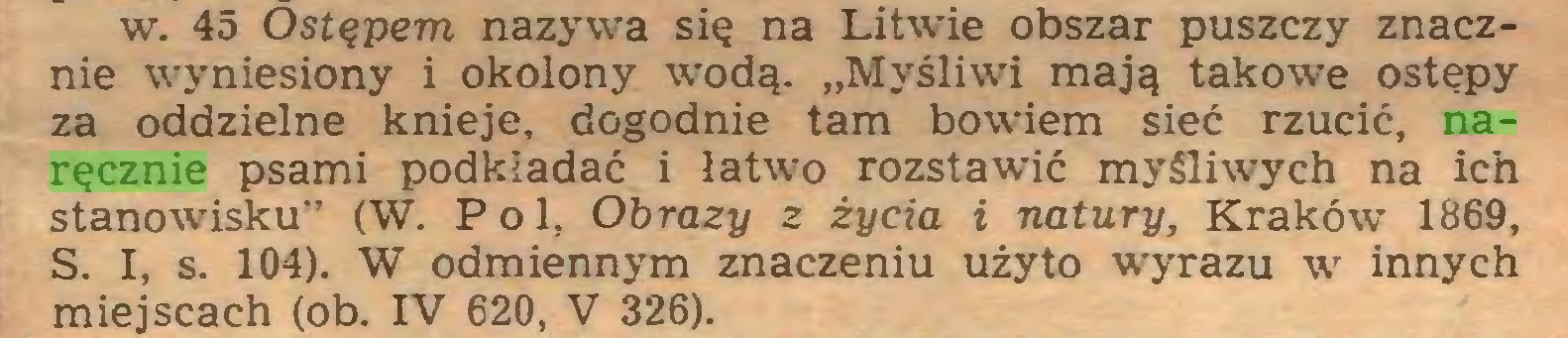 """(...) w. 45 Ostępem nazywa się na Litwie obszar puszczy znacznie wyniesiony i okolony wodą. """"Myśliwi mają takowe ostępy za oddzielne knieje, dogodnie tam bowiem sieć rzucić, naręcznie psami podkładać i !atwro rozstawić myśliwych na ich stanowisku"""" (W. Pol, Obrazy z życia i natury, Kraków 1869, S. I, s. 104). W odmiennym znaczeniu użyto wyrazu w innych miejscach (ob. IV 620, V 326)..."""