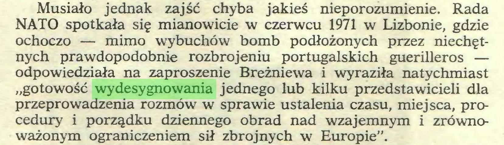 """(...) Musiało jednak zajść chyba jakieś nieporozumienie. Rada NATO spotkała się mianowicie w czerwcu 1971 w Lizbonie, gdzie ochoczo — mimo wybuchów bomb podłożonych przez niechętnych prawdopodobnie rozbrojeniu portugalskich guerilleros — odpowiedziała na zaproszenie Breżniewa i wyraziła natychmiast """"gotowość wydesygnowania jednego lub kilku przedstawicieli dla przeprowadzenia rozmów w sprawie ustalenia czasu, miejsca, procedury i porządku dziennego obrad nad wzajemnym i zrównoważonym ograniczeniem sił zbrojnych w Europie""""..."""