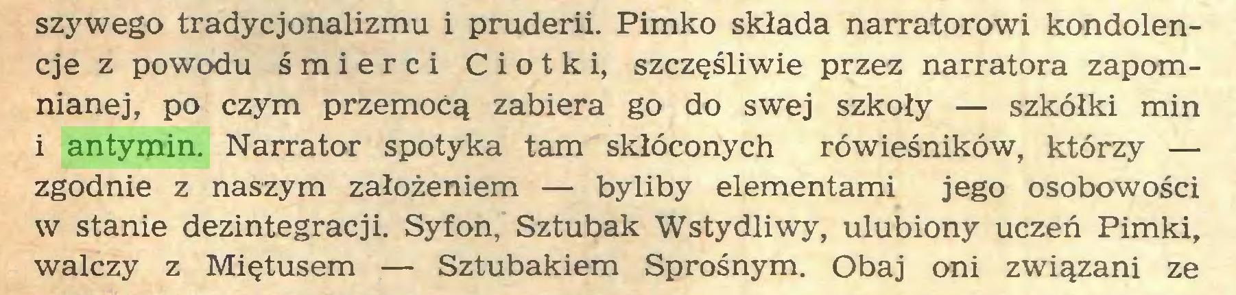 (...) szywego tradycjonalizmu i pruderii. Pimko składa narratorowi kondolencje z powodu śmierci Ciotki, szczęśliwie przez narratora zapomnianej, po czym przemocą zabiera go do swej szkoły — szkółki min 1 antymin. Narrator spotyka tam skłóconych rówieśników, którzy — zgodnie z naszym założeniem — byliby elementami jego osobowości w stanie dezintegracji. Syfon, Sztubak Wstydliwy, ulubiony uczeń Pimki, walczy z Miętusem — Sztubakiem Sprośnym. Obaj oni związani ze...