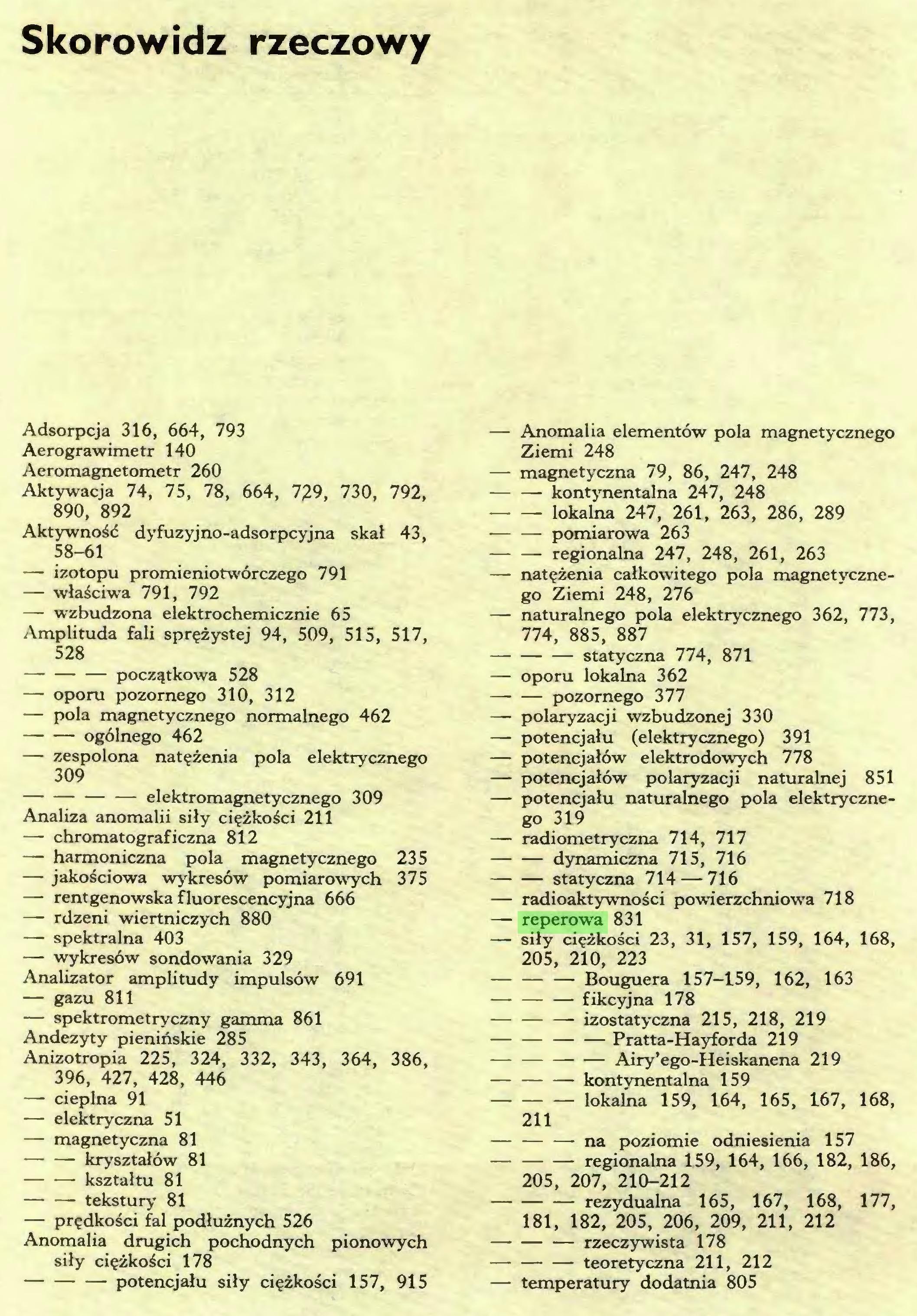 (...) Skorowidz rzeczowy Adsorpcja 316, 664, 793 Aerograwimetr 140 Aeromagnetometr 260 Aktywacja 74, 75, 78, 664, 729, 730, 792, 890, 892 Aktywność dyfuzyjno-adsorpcyjna skał 43, 58-61 — izotopu promieniotwórczego 791 — właściwa 791, 792 — wzbudzona elektrochemicznie 65 Amplituda fali sprężystej 94, 509, 515, 517, 528 początkowa 528 — oporu pozornego 310, 312 — pola magnetycznego normalnego 462 ogólnego 462 — zespolona natężenia pola elektrycznego 309 elektromagnetycznego 309 Analiza anomalii siły ciężkości 211 — chromatograficzna 812 — harmoniczna pola magnetycznego 235 — jakościowa wykresów pomiarowych 375 — rentgenowska fluorescencyjna 666 —- rdzeni wiertniczych 880 — spektralna 403 — wykresów sondowania 329 Analizator amplitudy impulsów 691 — gazu 811 — spektrometryczny gamma 861 Andezyty pienińskie 285 Anizotropia 225, 324, 332, 343, 364, 386, 396, 427, 428, 446 — cieplna 91 — elektryczna 51 — magnetyczna 81 kryształów 81 kształtu 81 — — tekstury 81 — prędkości fal podłużnych 526 Anomalia drugich pochodnych pionowych siły ciężkości 178 potencjału siły ciężkości 157, 915 — Anomalia elementów pola magnetycznego Ziemi 248 — magnetyczna 79, 86, 247, 248 kontynentalna 247, 248 lokalna 247, 261, 263, 286, 289 pomiarowa 263 regionalna 247, 248, 261, 263 — natężenia całkowitego pola magnetycznego Ziemi 248, 276 —- naturalnego pola elektrycznego 362, 773, 774, 885, 887 statyczna 774, 871 — oporu lokalna 362 —• — pozornego 377 — polaryzacji wzbudzonej 330 — potencjału (elektrycznego) 391 — potencjałów elektrodowych 778 — potencjałów polaryzacji naturalnej 851 — potencjału naturalnego pola elektrycznego 319 — radiometryczna 714, 717 dynamiczna 715, 716 statyczna 714 — 716 — radioaktywności powierzchniowa 718 — reperowa 831 — siły ciężkości 23, 31, 157, 159, 164, 168, 205, 210, 223 Bouguera 157-159, 162, 163 fikcyjna 178 izostatyczna 215, 218, 219 Pratta-Hayforda 219 — Airy'ego-Heiskanena 219 kontynentalna 159 lokalna 159, 164, 165, 167, 168, 211 na poziomie odniesienia 15