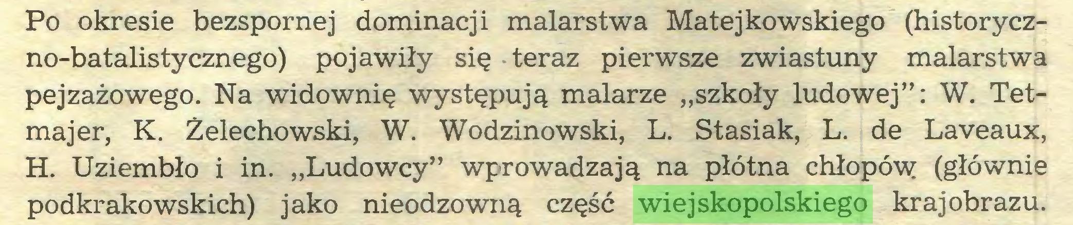 """(...) Po okresie bezspornej dominacji malarstwa Matejkowskiego (historyczno-batalistycznego) pojawiły się teraz pierwsze zwiastuny malarstwa pejzażowego. Na widownię występują malarze """"szkoły ludowej"""": W. Tetmajer, K. Żelechowski, W. Wodzinowski, L. Stasiak, L. de Laveaux, H. Uziembło i in. """"Ludowcy"""" wprowadzają na płótna chłopów (głównie podkrakowskich) jako nieodzowną część wiejskopolskiego krajobrazu..."""