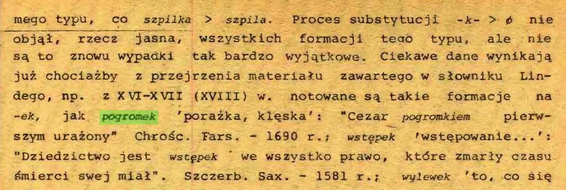 """(...) mego typu, co szpilka > szpila. Proces substytucji -k- > 0 nie objął, rzecz jasna, wszystkich formacji tego typu, ale nie są to znowu wypadki tak bardzo wyjątkowe. Ciekawe dane wynikają już chociażby z przejrzenia materiału zawartego w słowniku Lindego, np. z XVI-XVII (XVIII) w. notowane są takie formacje na ~ek, jak pogromek 'porażka, klęska' : """"Cezar pogromkiem pierwszym urażony"""" Chrośc. lars. - 1690 r.; wstępek 'wstępowanie...': """"Dziedzictwo jest wstępek * we wszystko prawo, które zmarły czasu śmierci swej miał"""". Szczerb. Sax. - 1581 r.; wylewek 'to, co się..."""