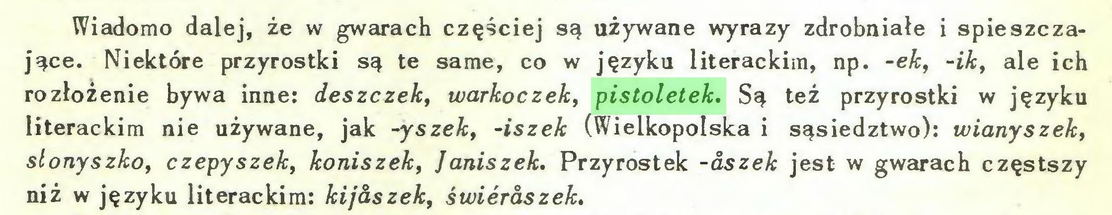 (...) Wiadomo dalej, że w gwarach częściej są używane wyrazy zdrobniałe i spieszczające. Niektóre przyrostki są te same, co w języku literackim, np. -ek, -ik, ale ich rozłożenie bywa inne: deszczek, warkoczek, pistoletek. Są też przyrostki w języku literackim nie używane, jak -yszek, -iszek (Wielkopolska i sąsiedztwo): wianyszek, slonyszko, czepyszek, koniszek, Janiszek. Przyrostek -aszek jest w gwarach częstszy niż w języku literackim: kijaszek, świeraszek...
