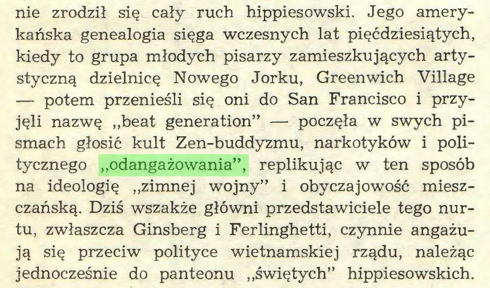 """(...) nie zrodził się cały ruch hippiesowski. Jego amerykańska genealogia sięga wczesnych lat pięćdziesiątych, kiedy to grupa młodych pisarzy zamieszkujących artystyczną dzielnicę Nowego Jorku, Greenwich Village — potem przenieśli się oni do San Francisco i przyjęli nazwę """"beat generation"""" — poczęła w swych pismach głosić kult Zen-buddyzmu, narkotyków i politycznego """"odangażowania"""", replikując w ten sposób na ideologię """"zimnej wojny"""" i obyczajowość mieszczańską. Dziś wszakże główni przedstawiciele tego nurtu, zwłaszcza Ginsberg i Ferlinghetti, czynnie angażują się przeciw polityce wietnamskiej rządu, należąc jednocześnie do panteonu """"świętych"""" hippiesowskich..."""
