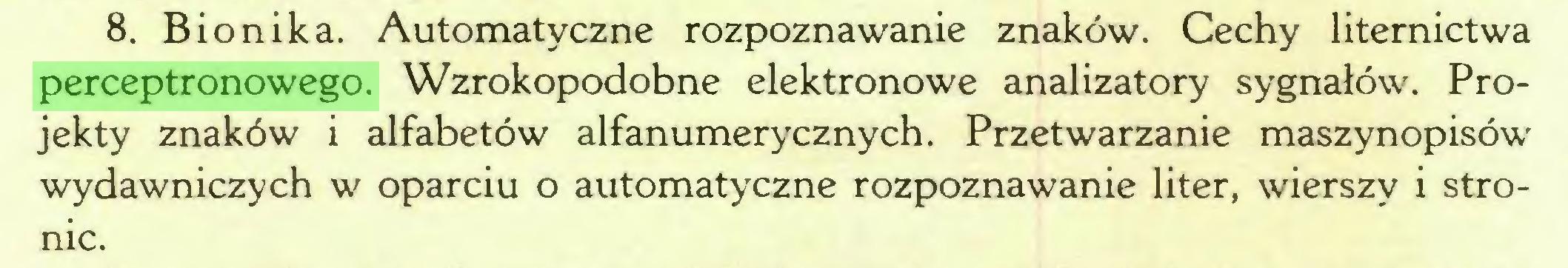 (...) 8. Bionika. Automatyczne rozpoznawanie znaków. Cechy liternictwa perceptronowego. Wzrokopodobne elektronowe analizatory sygnałów. Projekty znaków i alfabetów alfanumerycznych. Przetwarzanie maszynopisów wydawniczych w oparciu o automatyczne rozpoznawanie liter, wierszy i stronic...