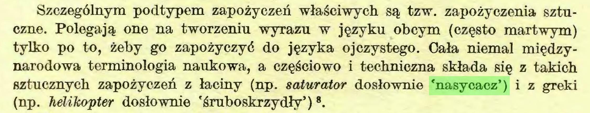 (...) Szczególnym podtypem zapożyczeń właściwych są tzw. zapożyczenia sztuczne. Polegają one na tworzeniu wyrazu w języku obcym (często martwym) tylko po to, żeby go zapożyczyć do języka ojczystego. Cała niemal międzynarodowa terminologia naukowa, a częściowo i techniczna składa się z takich sztucznych zapożyczeń z łaciny (np. saturator dosłownie 'nasycacz') i z greki (np. helikopter dosłownie 'śruboskrzydły')8...
