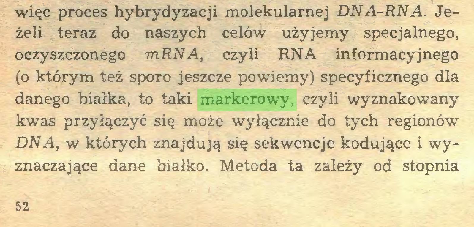 (...) więc proces hybrydyzacji molekularnej DNA-RNA. Jeżeli teraz do naszych celów użyjemy specjalnego, oczyszczonego mRNA, czyli RNA informacyjnego (o którym też sporo jeszcze powiemy) specyficznego dla danego białka, to taki markerowy, czyli wyznakowany kwas przyłączyć się może wyłącznie do tych regionów DNA, w których znajdują się sekwencje kodujące i wyznaczające dane białko. Metoda ta zależy od stopnia 52...