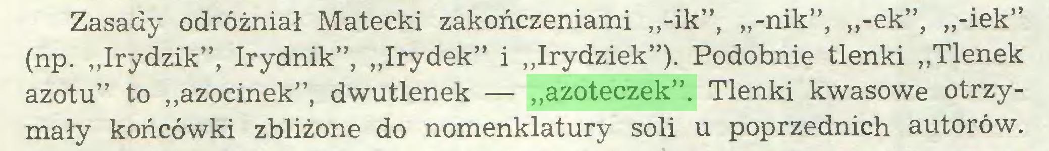 """(...) Zasady odróżniał Matecki zakończeniami ,,-ik"""", ,,-nik"""", ,,-ek"""", ,,-iek"""" (np. """"Irydzik"""", Irydnik"""", """"Irydek"""" i """"Irydziek""""). Podobnie tlenki """"Tlenek azotu"""" to """"azocinek"""", dwutlenek — """"azoteczek"""". Tlenki kwasowe otrzymały końcówki zbliżone do nomenklatury soli u poprzednich autorów..."""