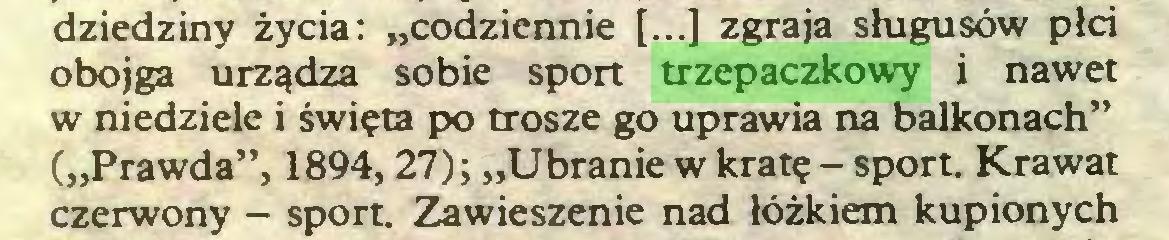 """(...) dziedziny życia: """"codziennie [...] zgraja sługusów płci obojga urządza sobie sport trzepaczkowy i nawet w niedziele i święta po trosze go uprawia na balkonach"""" (""""Prawda"""", 1894,27); """"Ubranie w kratę - sport. Krawat czerwony - sport. Zawieszenie nad łóżkiem kupionych..."""