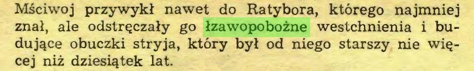(...) Mściwoj przywykł nawet do Ratybora, którego najmniej znał, ale odstręczały go łzawopobożne westchnienia i budujące obuczki stryja, który był od niego starszy nie więcej niż dziesiątek lat...