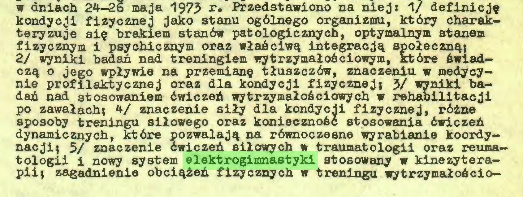 (...) w dniach 24-2b maja 1973 r. Przedstawiono na niej: 1/ definicję kondycji fizycznej jako stanu ogólnego organizmu, który charakteryzuje się brakiem stanów patologicznych, optymalnym stanem fizycznym i psychicznym oraz właściwą integracją społeczną; 2/ wyniki badań nad treningiem wytrzymałościowym, które świadczą o jego wpływie na przemianę tłuszczów, znaczeniu w medycynie profilaktycznej oraz dla kondycji fizycznej; 3/ wyniki badań nad stosowaniem ćwiczeń wytrzymałościowych w rehabilitacji po zawałach; 4/ znaczenie siły dla kondycji fizycznej, różne sposoby treningu siłowego oraz konieczność stosowania ćwiczeń dynamicznych, które pozwalają na równoczesne wyrabianie koordynacji; 5/ znaczenie cwiczeń siłowych w traumatologii oraz reumatologii i nowy system elektrogimnastyki stosowany w kinezyterapii; zagadnienie obciążeń fizycznych w treningu wytrzymałościo...