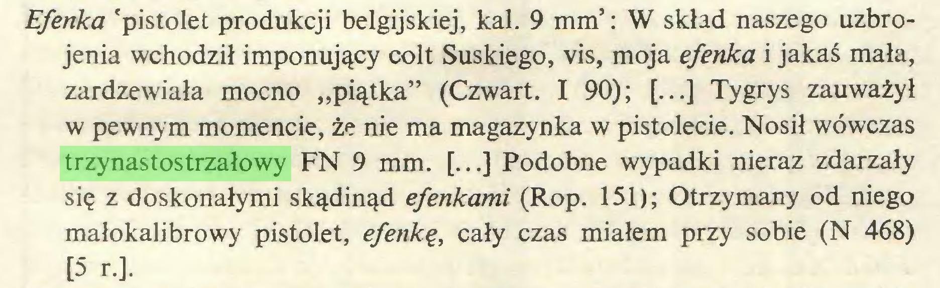 """(...) Efenka 'pistolet produkcji belgijskiej, kal. 9 mm': W skład naszego uzbrojenia wchodził imponujący colt Suskiego, vis, moja efenka i jakaś mała, zardzewiała mocno """"piątka"""" (Czwart. I 90); [...] Tygrys zauważył w pewnym momencie, że nie ma magazynka w pistolecie. Nosił wówczas trzynastostrzałowy FN 9 mm. [...] Podobne wypadki nieraz zdarzały się z doskonałymi skądinąd efenkami (Rop. 151); Otrzymany od niego małokalibrowy pistolet, efenkę, cały czas miałem przy sobie (N 468) [5 r.]..."""