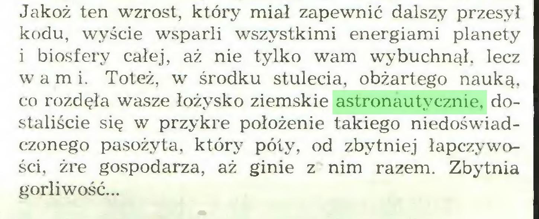 (...) Jakoż ten wzrost, który miał zapewnić dalszy przesył kodu, wyście wsparli wszystkimi energiami planety i biosfery całej, aż nie tylko wam wybuchnął, lecz wami. Toteż, w środku stulecia, obżartego nauką, co rozdęła wasze łożysko ziemskie astronautycznie, dostaliście się w przykre położenie takiego niedoświadczonego pasożyta, który poty, od zbytniej łapczywości, żre gospodarza, aż ginie z nim razem. Zbytnia gorliwość...