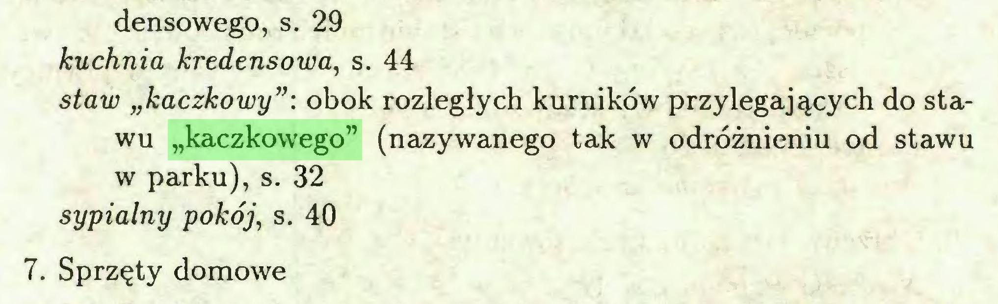 """(...) densowego, s. 29 kuchnia kredensowa, s. 44 staw """"kaczkowy"""": obok rozległych kurników przylegających do stawu """"kaczkowego"""" (nazywanego tak w odróżnieniu od stawu w parku), s. 32 sypialny pokój, s. 40 7. Sprzęty domowe..."""