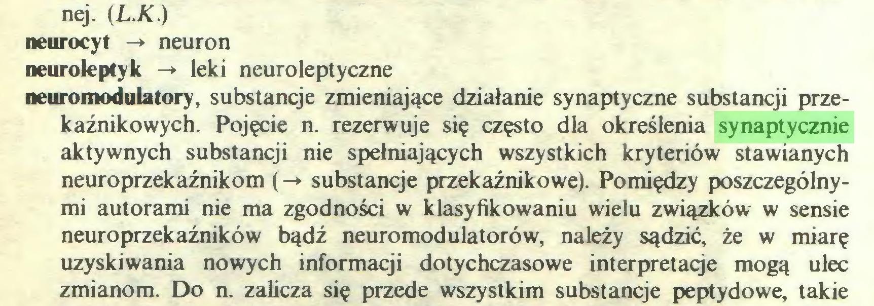 (...) nej. (L.K.) neurocyt -* neuron neuroleptyk -» leki neuroleptyczne neuromodulatory, substancje zmieniające działanie synaptyczne substancji przekaźnikowych. Pojęcie n. rezerwuje się często dla określenia synaptycznie aktywnych substancji nie spełniających wszystkich kryteriów stawianych neuroprzekaźnikom (-> substancje przekaźnikowe). Pomiędzy poszczególnymi autorami nie ma zgodności w klasyfikowaniu wielu związków w sensie neuroprzekaźników bądź neuromodulatorów, należy sądzić, że w miarę uzyskiwania nowych informacji dotychczasowe interpretacje mogą ulec zmianom. Do n. zalicza się przede wszystkim substancje peptydowe, takie...