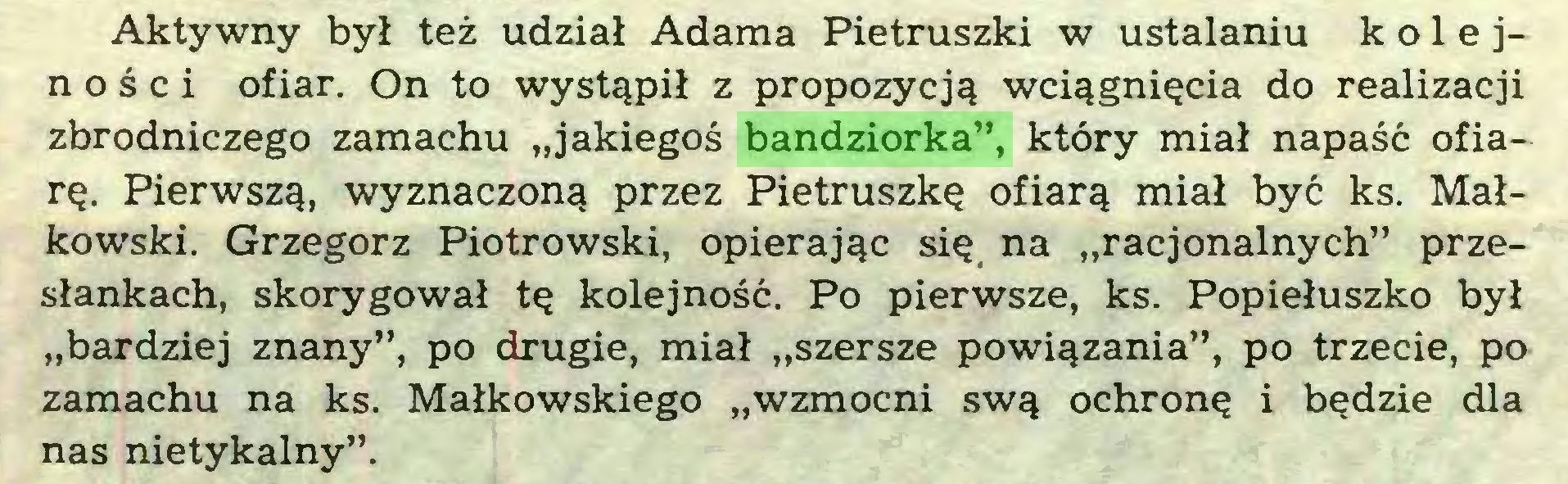 """(...) Aktywny był też udział Adama Pietruszki w ustalaniu kolejności ofiar. On to wystąpił z propozycją wciągnięcia do realizacji zbrodniczego zamachu """"jakiegoś bandziorka"""", który miał napaść ofiarę. Pierwszą, wyznaczoną przez Pietruszkę ofiarą miał być ks. Małkowski. Grzegorz Piotrowski, opierając się na """"racjonalnych"""" przesłankach, skorygował tę kolejność. Po pierwsze, ks. Popiełuszko był """"bardziej znany"""", po drugie, miał """"szersze powiązania"""", po trzecie, po zamachu na ks. Małkowskiego """"wzmocni swą ochronę i będzie dla nas nietykalny""""..."""