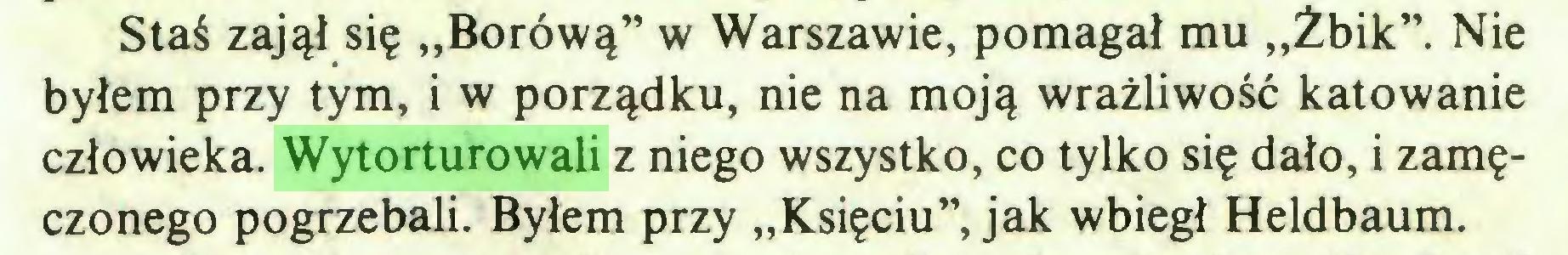 """(...) Staś zajął się """"Borówą"""" w Warszawie, pomagał mu """"Żbik"""". Nie byłem przy tym, i w porządku, nie na moją wrażliwość katowanie człowieka. Wytorturowali z niego wszystko, co tylko się dało, i zamęczonego pogrzebali. Byłem przy """"Księciu"""", jak wbiegł Heldbaum..."""