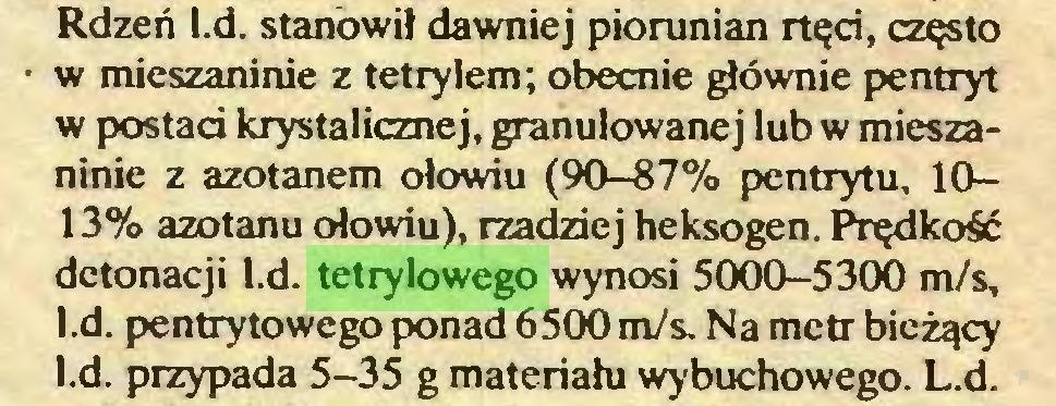 (...) Rdzeń l.d. stanowił dawniej piorunian rtęd, często w mieszaninie z tetrylem; obecnie głównie pentryt w postad krystalicznej, granulowanej lub w mieszaninie z azotanem ołowiu (90-87% pentrytu, 1013% azotanu ołowiu), rzadziej heksogen. Prędkość detonacji l.d. tetrylowego wynosi 5000-5300 m/s, l.d. pentrytowego ponad 6500 m/s. Na metr bieżący l.d. przypada 5-35 g materiału wybuchowego. L.d...